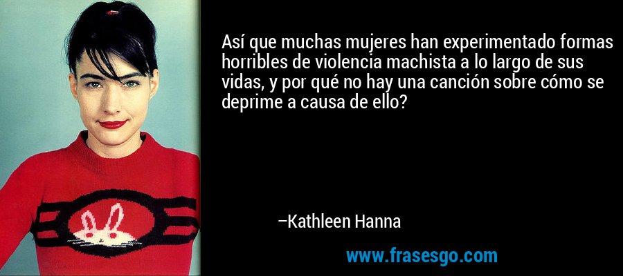 Así que muchas mujeres han experimentado formas horribles de violencia machista a lo largo de sus vidas, y por qué no hay una canción sobre cómo se deprime a causa de ello? – Kathleen Hanna