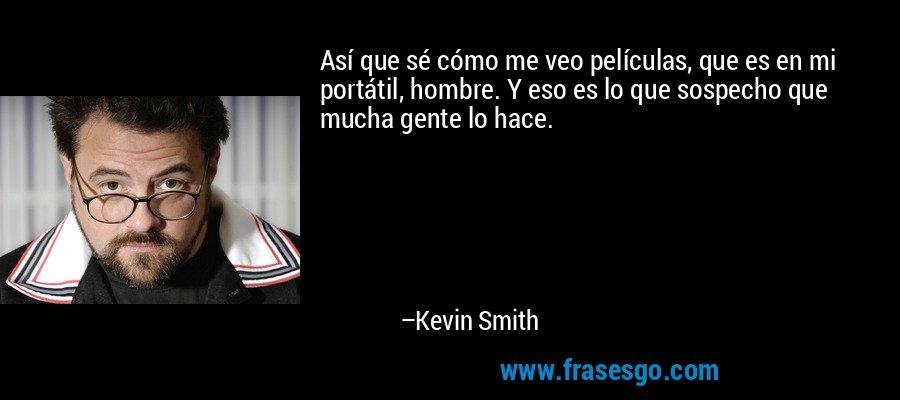 Así que sé cómo me veo películas, que es en mi portátil, hombre. Y eso es lo que sospecho que mucha gente lo hace. – Kevin Smith