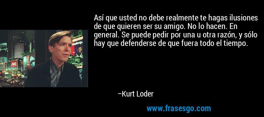 Así que usted no debe realmente te hagas ilusiones de que quieren ser su amigo. No lo hacen. En general. Se puede pedir por una u otra razón, y sólo hay que defenderse de que fuera todo el tiempo. – Kurt Loder