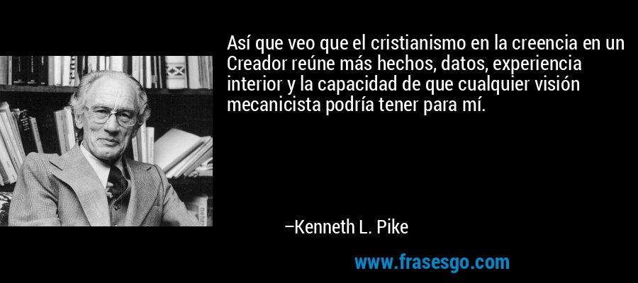 Así que veo que el cristianismo en la creencia en un Creador reúne más hechos, datos, experiencia interior y la capacidad de que cualquier visión mecanicista podría tener para mí. – Kenneth L. Pike