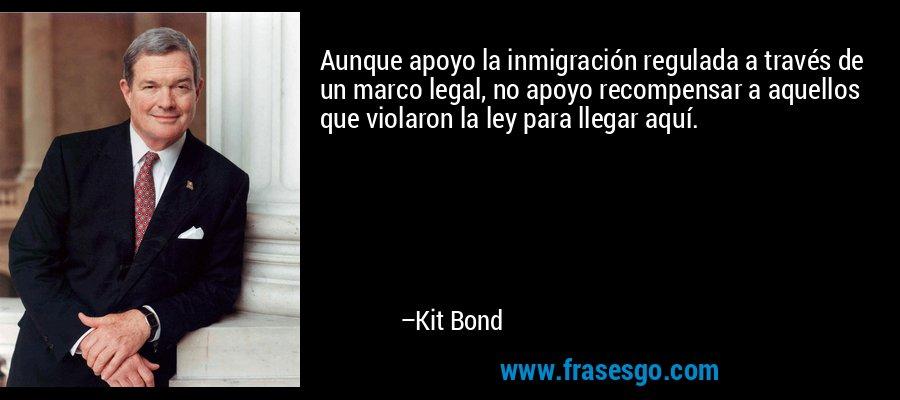 Aunque apoyo la inmigración regulada a través de un marco legal, no apoyo recompensar a aquellos que violaron la ley para llegar aquí. – Kit Bond