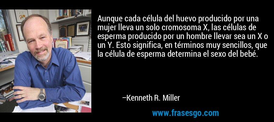 Aunque cada célula del huevo producido por una mujer lleva un solo cromosoma X, las células de esperma producido por un hombre llevar sea un X o un Y. Esto significa, en términos muy sencillos, que la célula de esperma determina el sexo del bebé. – Kenneth R. Miller