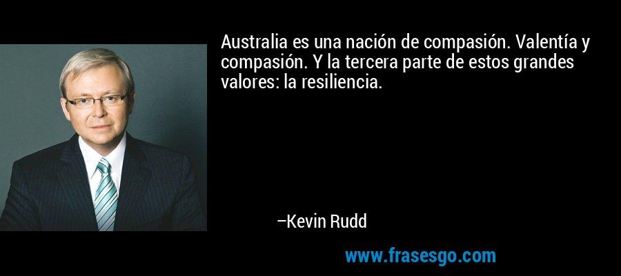 Australia es una nación de compasión. Valentía y compasión. Y la tercera parte de estos grandes valores: la resiliencia. – Kevin Rudd