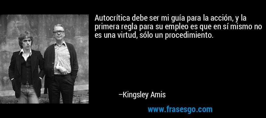 Autocrítica debe ser mi guía para la acción, y la primera regla para su empleo es que en sí mismo no es una virtud, sólo un procedimiento. – Kingsley Amis