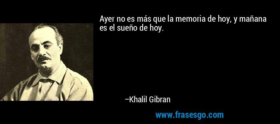 Ayer no es más que la memoria de hoy, y mañana es el sueño de hoy. – Khalil Gibran