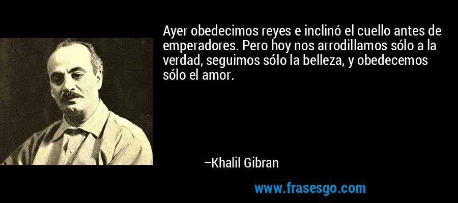 Ayer obedecimos reyes e inclinó el cuello antes de emperadores. Pero hoy nos arrodillamos sólo a la verdad, seguimos sólo la belleza, y obedecemos sólo el amor. – Khalil Gibran