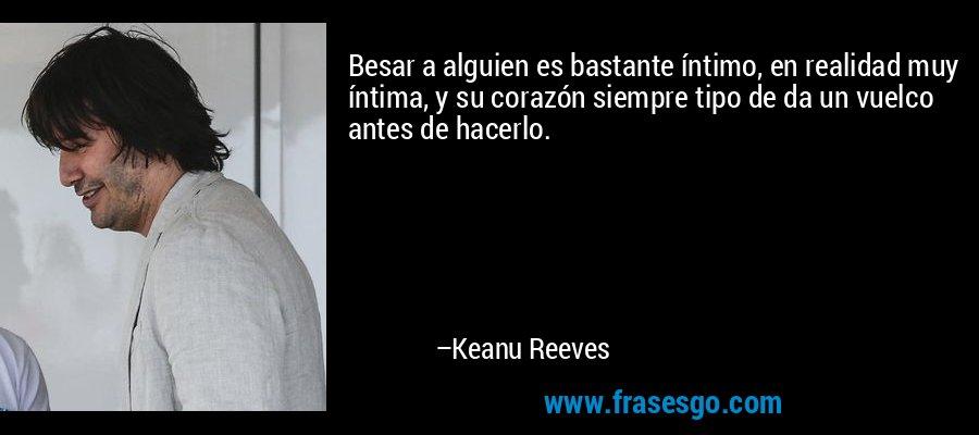 Besar a alguien es bastante íntimo, en realidad muy íntima, y su corazón siempre tipo de da un vuelco antes de hacerlo. – Keanu Reeves