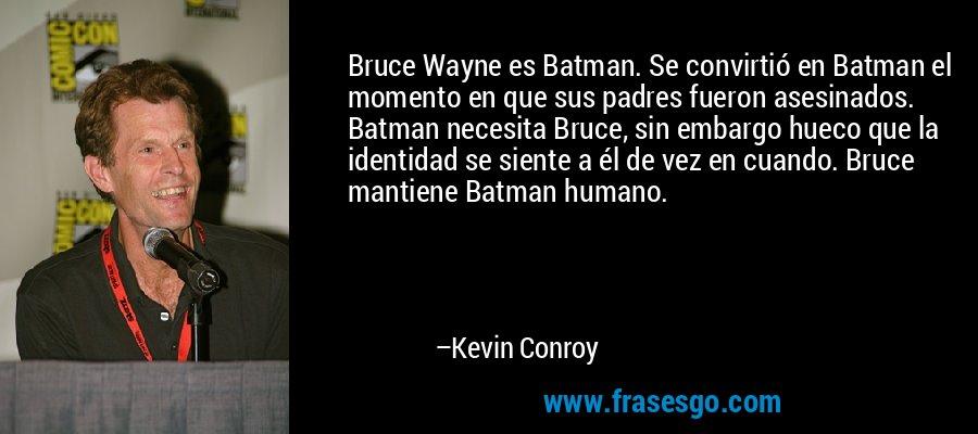 Bruce Wayne es Batman. Se convirtió en Batman el momento en que sus padres fueron asesinados. Batman necesita Bruce, sin embargo hueco que la identidad se siente a él de vez en cuando. Bruce mantiene Batman humano. – Kevin Conroy