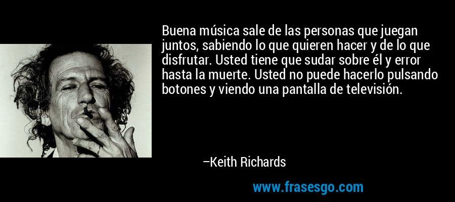 Buena música sale de las personas que juegan juntos, sabiendo lo que quieren hacer y de lo que disfrutar. Usted tiene que sudar sobre él y error hasta la muerte. Usted no puede hacerlo pulsando botones y viendo una pantalla de televisión. – Keith Richards