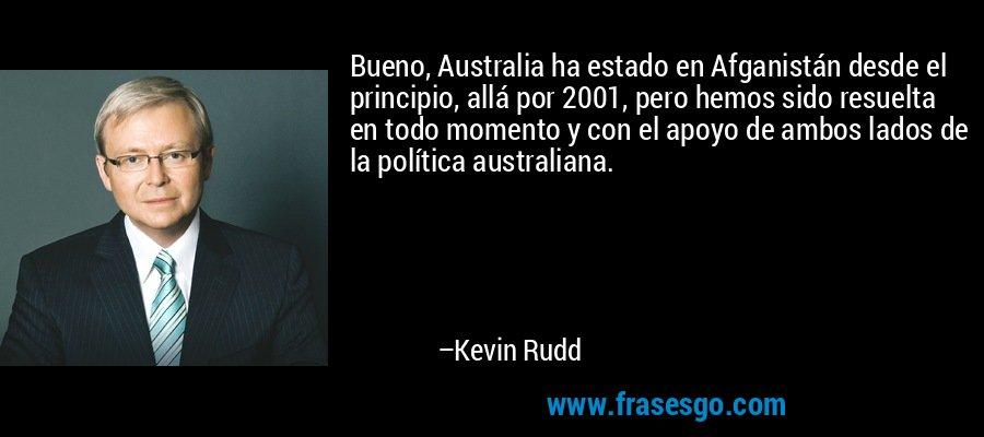 Bueno, Australia ha estado en Afganistán desde el principio, allá por 2001, pero hemos sido resuelta en todo momento y con el apoyo de ambos lados de la política australiana. – Kevin Rudd