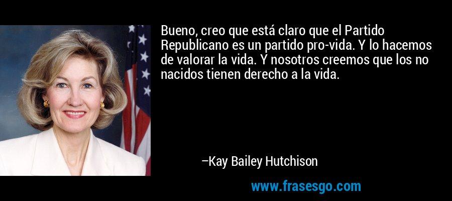 Bueno, creo que está claro que el Partido Republicano es un partido pro-vida. Y lo hacemos de valorar la vida. Y nosotros creemos que los no nacidos tienen derecho a la vida. – Kay Bailey Hutchison