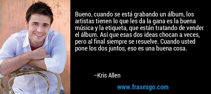 Bueno, cuando se está grabando un álbum, los artistas tienen lo que les da la gana es la buena música y la etiqueta, que están tratando de vender el álbum. Así que esas dos ideas chocan a veces, pero al final siempre se resuelve. Cuando usted pone los dos juntos, eso es una buena cosa. – Kris Allen