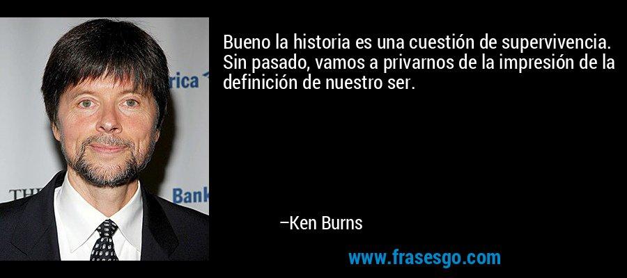 Bueno la historia es una cuestión de supervivencia. Sin pasado, vamos a privarnos de la impresión de la definición de nuestro ser. – Ken Burns