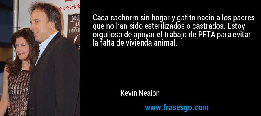 Cada cachorro sin hogar y gatito nació a los padres que no han sido esterilizados o castrados. Estoy orgulloso de apoyar el trabajo de PETA para evitar la falta de vivienda animal. – Kevin Nealon