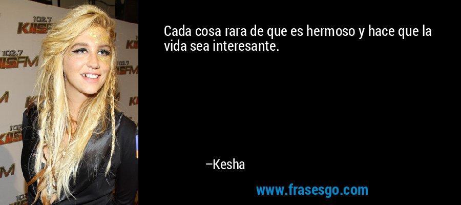 Cada cosa rara de que es hermoso y hace que la vida sea interesante. – Kesha