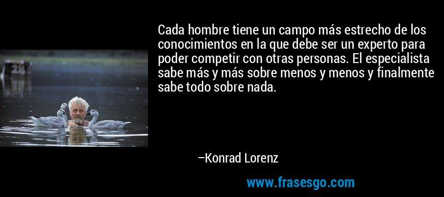 Cada hombre tiene un campo más estrecho de los conocimientos en la que debe ser un experto para poder competir con otras personas. El especialista sabe más y más sobre menos y menos y finalmente sabe todo sobre nada. – Konrad Lorenz