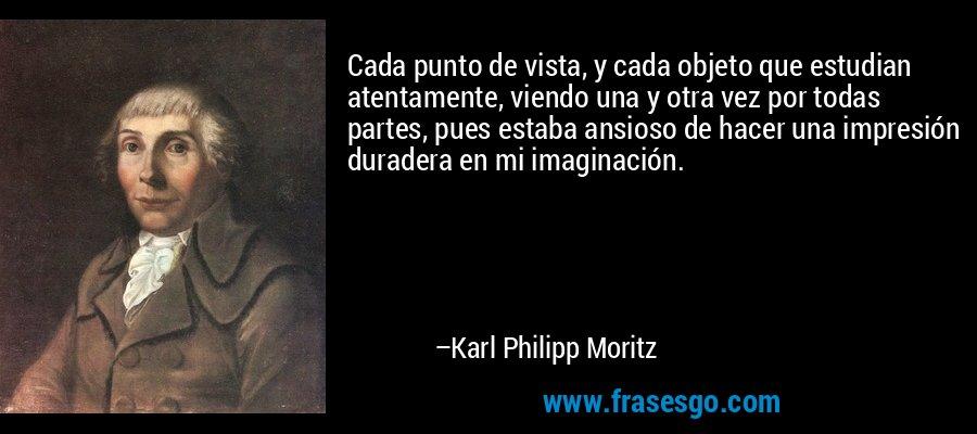 Cada punto de vista, y cada objeto que estudian atentamente, viendo una y otra vez por todas partes, pues estaba ansioso de hacer una impresión duradera en mi imaginación. – Karl Philipp Moritz