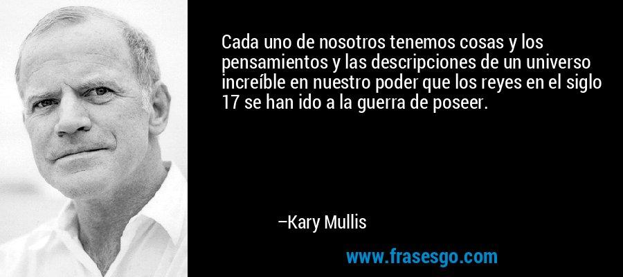 Cada uno de nosotros tenemos cosas y los pensamientos y las descripciones de un universo increíble en nuestro poder que los reyes en el siglo 17 se han ido a la guerra de poseer. – Kary Mullis