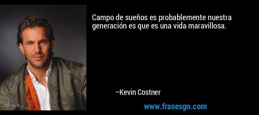 Campo de sueños es probablemente nuestra generación es que es una vida maravillosa. – Kevin Costner