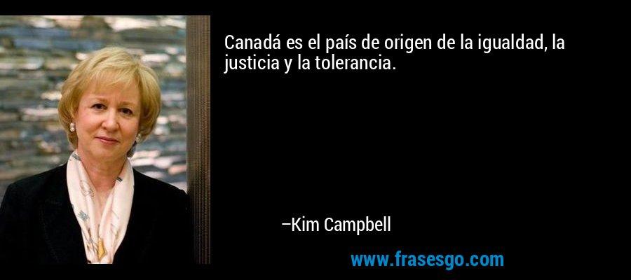 Canadá es el país de origen de la igualdad, la justicia y la tolerancia. – Kim Campbell
