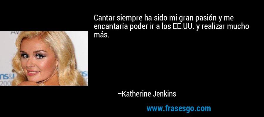 Cantar siempre ha sido mi gran pasión y me encantaría poder ir a los EE.UU. y realizar mucho más. – Katherine Jenkins