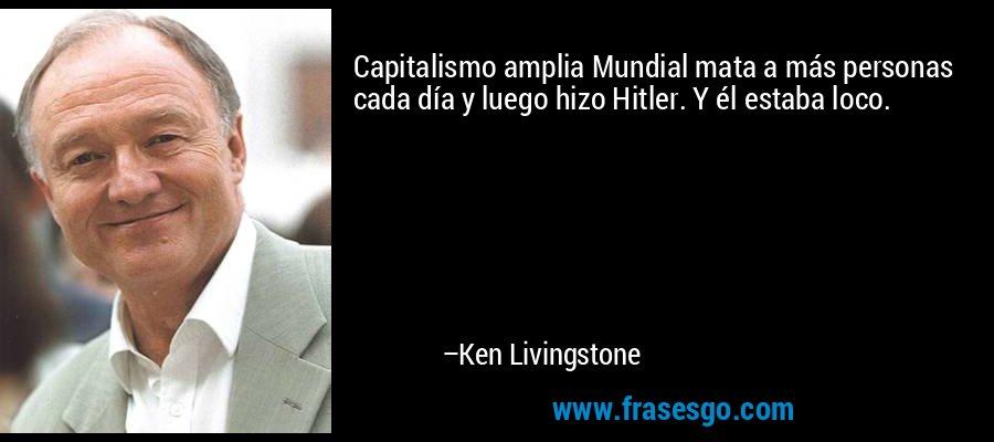 Capitalismo amplia Mundial mata a más personas cada día y luego hizo Hitler. Y él estaba loco. – Ken Livingstone