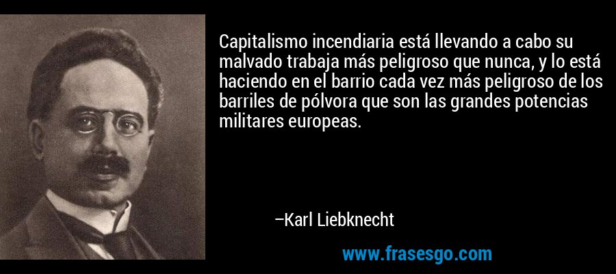 Capitalismo incendiaria está llevando a cabo su malvado trabaja más peligroso que nunca, y lo está haciendo en el barrio cada vez más peligroso de los barriles de pólvora que son las grandes potencias militares europeas. – Karl Liebknecht