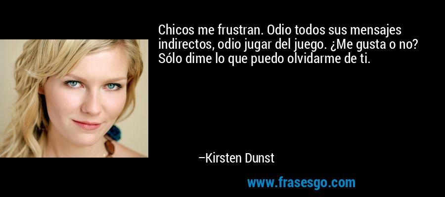Chicos me frustran. Odio todos sus mensajes indirectos, odio jugar del juego. ¿Me gusta o no? Sólo dime lo que puedo olvidarme de ti. – Kirsten Dunst