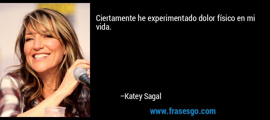 Ciertamente he experimentado dolor físico en mi vida. – Katey Sagal