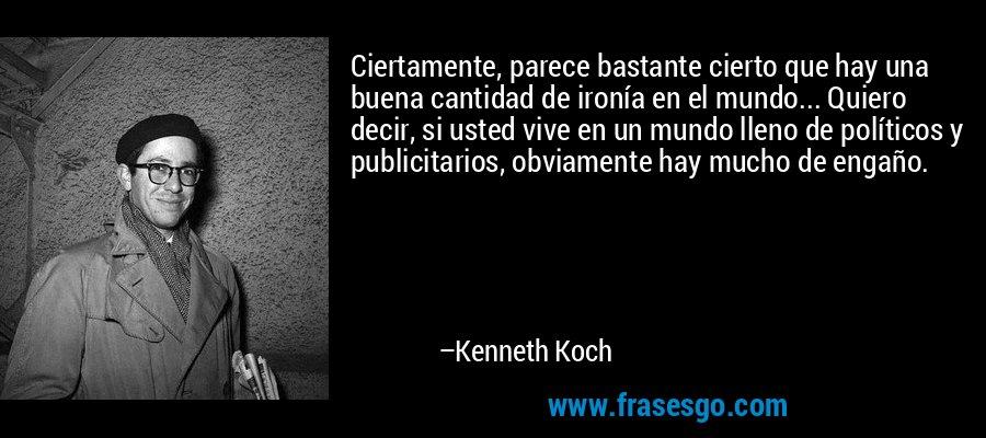 Ciertamente, parece bastante cierto que hay una buena cantidad de ironía en el mundo... Quiero decir, si usted vive en un mundo lleno de políticos y publicitarios, obviamente hay mucho de engaño. – Kenneth Koch