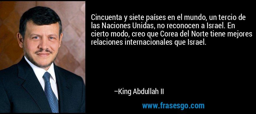 Cincuenta y siete países en el mundo, un tercio de las Naciones Unidas, no reconocen a Israel. En cierto modo, creo que Corea del Norte tiene mejores relaciones internacionales que Israel. – King Abdullah II