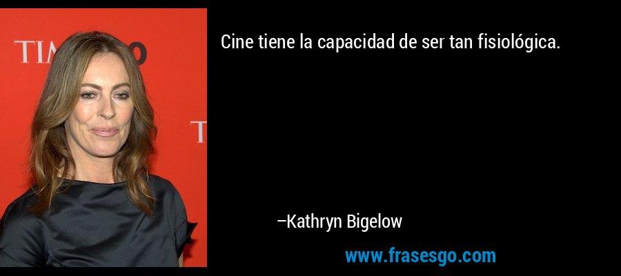 Cine tiene la capacidad de ser tan fisiológica. – Kathryn Bigelow