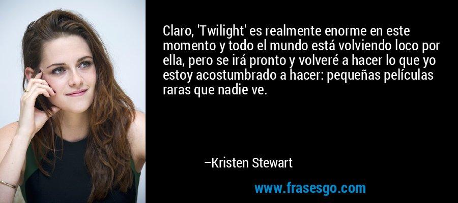 Claro, 'Twilight' es realmente enorme en este momento y todo el mundo está volviendo loco por ella, pero se irá pronto y volveré a hacer lo que yo estoy acostumbrado a hacer: pequeñas películas raras que nadie ve. – Kristen Stewart