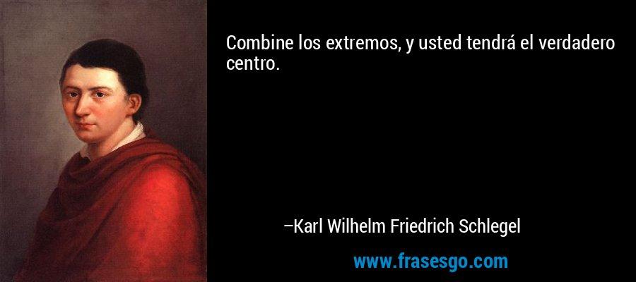 Combine los extremos, y usted tendrá el verdadero centro. – Karl Wilhelm Friedrich Schlegel