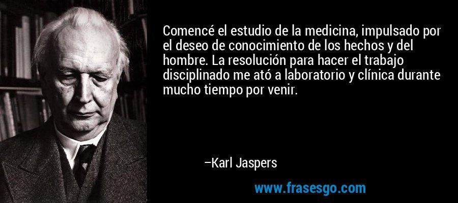 Comencé el estudio de la medicina, impulsado por el deseo de conocimiento de los hechos y del hombre. La resolución para hacer el trabajo disciplinado me ató a laboratorio y clínica durante mucho tiempo por venir. – Karl Jaspers