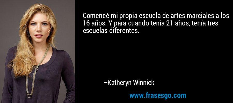 Comencé mi propia escuela de artes marciales a los 16 años. Y para cuando tenía 21 años, tenía tres escuelas diferentes. – Katheryn Winnick