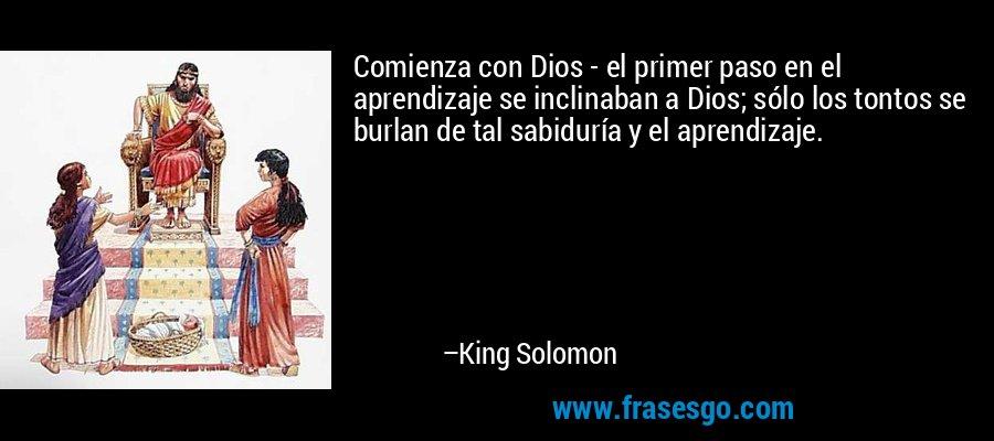 Comienza con Dios - el primer paso en el aprendizaje se inclinaban a Dios; sólo los tontos se burlan de tal sabiduría y el aprendizaje. – King Solomon