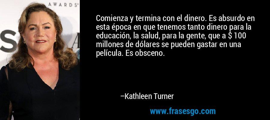 Comienza y termina con el dinero. Es absurdo en esta época en que tenemos tanto dinero para la educación, la salud, para la gente, que a $ 100 millones de dólares se pueden gastar en una película. Es obsceno. – Kathleen Turner