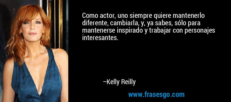 Como actor, uno siempre quiere mantenerlo diferente, cambiarla, y, ya sabes, sólo para mantenerse inspirado y trabajar con personajes interesantes. – Kelly Reilly
