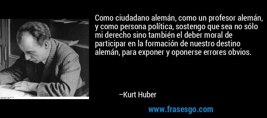 Como ciudadano alemán, como un profesor alemán, y como persona política, sostengo que sea no sólo mi derecho sino también el deber moral de participar en la formación de nuestro destino alemán, para exponer y oponerse errores obvios. – Kurt Huber