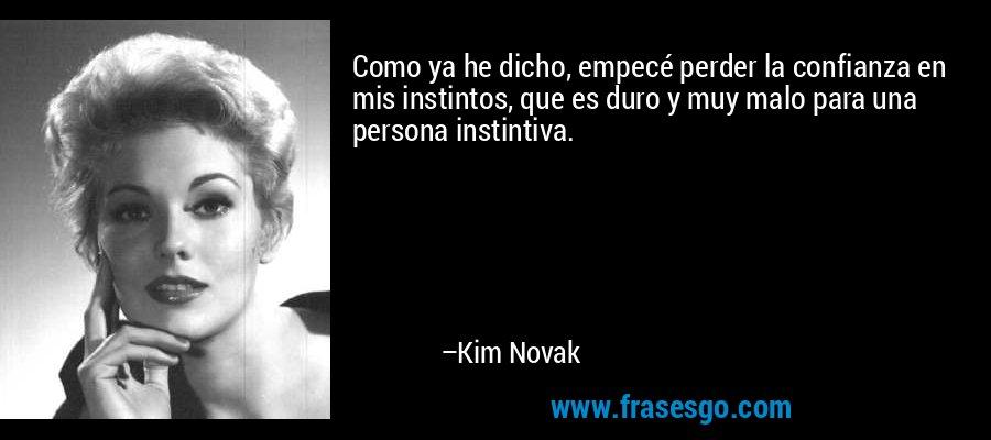 Como ya he dicho, empecé perder la confianza en mis instintos, que es duro y muy malo para una persona instintiva. – Kim Novak