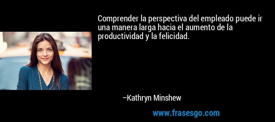 Comprender la perspectiva del empleado puede ir una manera larga hacia el aumento de la productividad y la felicidad. – Kathryn Minshew