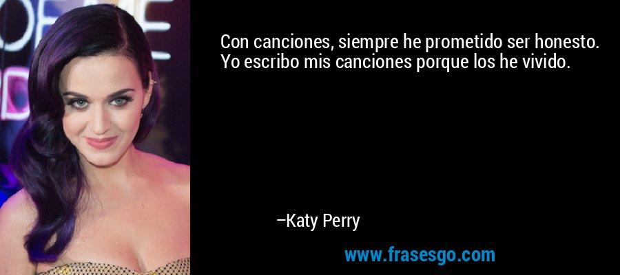 Con canciones, siempre he prometido ser honesto. Yo escribo mis canciones porque los he vivido. – Katy Perry