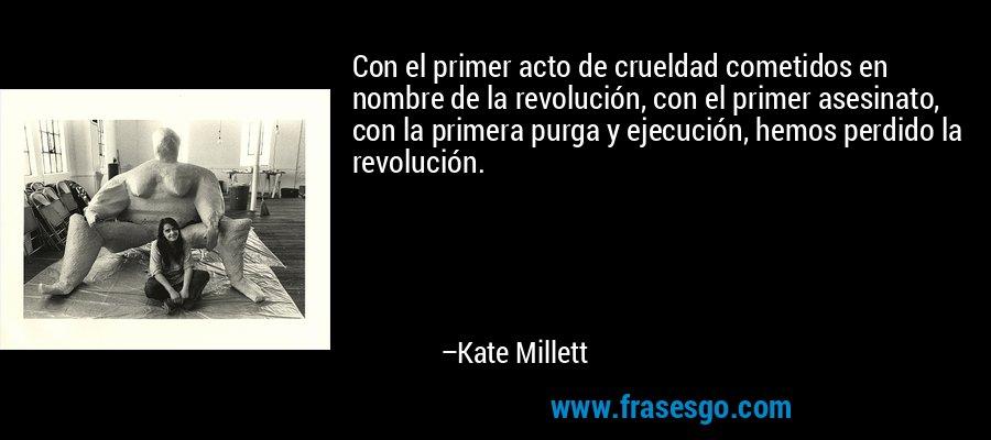 Con el primer acto de crueldad cometidos en nombre de la revolución, con el primer asesinato, con la primera purga y ejecución, hemos perdido la revolución. – Kate Millett