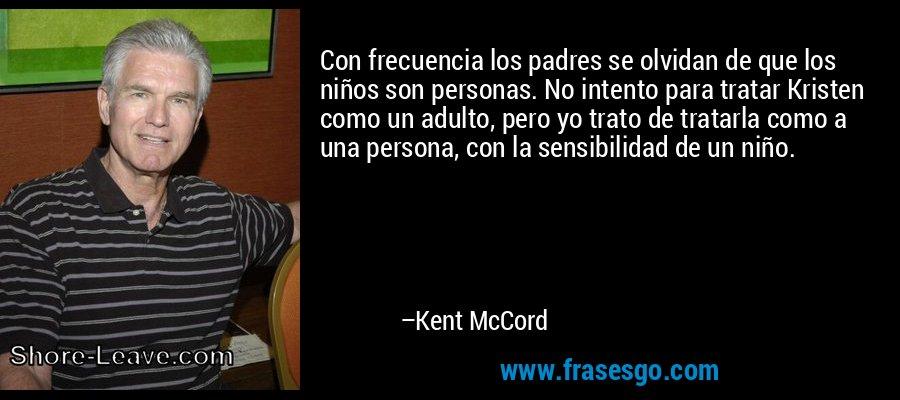 Con frecuencia los padres se olvidan de que los niños son personas. No intento para tratar Kristen como un adulto, pero yo trato de tratarla como a una persona, con la sensibilidad de un niño. – Kent McCord
