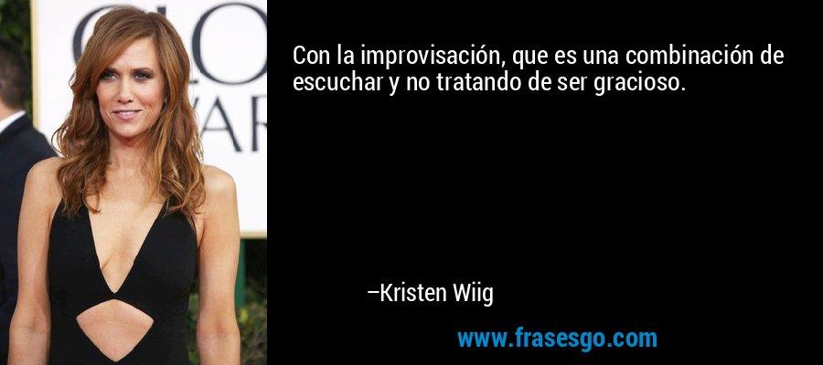 Con la improvisación, que es una combinación de escuchar y no tratando de ser gracioso. – Kristen Wiig