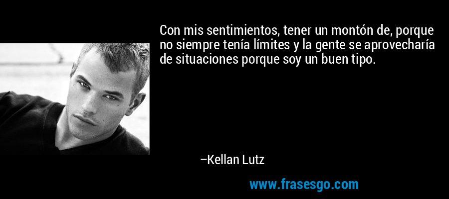 Con mis sentimientos, tener un montón de, porque no siempre tenía límites y la gente se aprovecharía de situaciones porque soy un buen tipo. – Kellan Lutz
