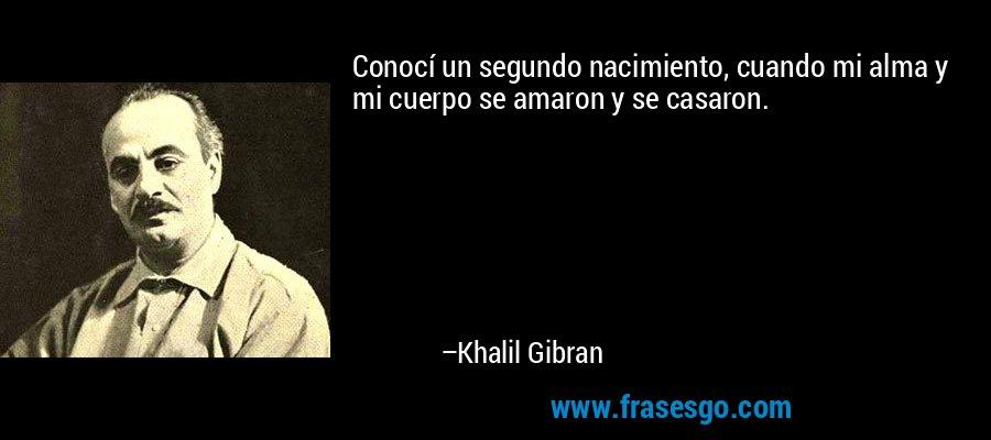 Conocí un segundo nacimiento, cuando mi alma y mi cuerpo se amaron y se casaron. – Khalil Gibran