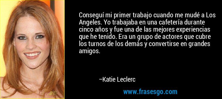 Conseguí mi primer trabajo cuando me mudé a Los Angeles. Yo trabajaba en una cafetería durante cinco años y fue una de las mejores experiencias que he tenido. Era un grupo de actores que cubre los turnos de los demás y convertirse en grandes amigos. – Katie Leclerc