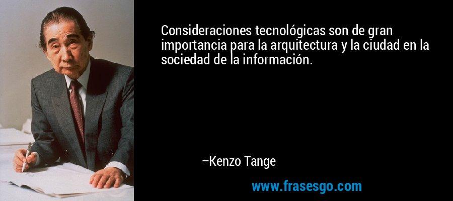 Consideraciones tecnológicas son de gran importancia para la arquitectura y la ciudad en la sociedad de la información. – Kenzo Tange